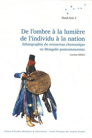 Laetitia Merli - De l'ombre à la lumière, de L'individu à la nation. Ethnographie du renouveau chamanique en Mongolie postcommuniste - EPHE, Centre d'études mongoles et Sibériennes / 2010