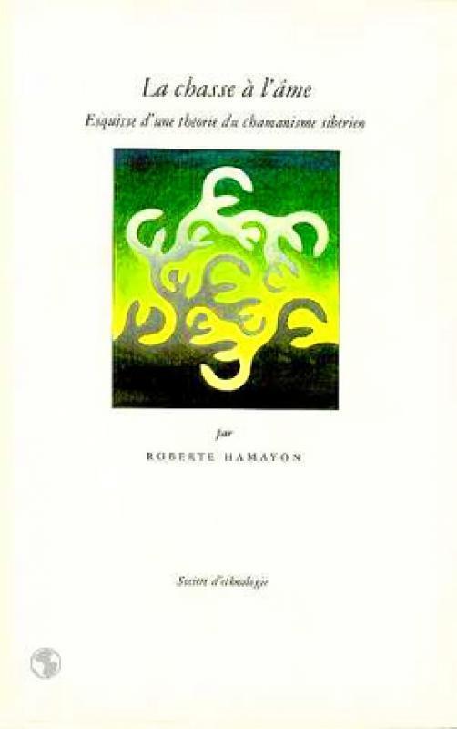 Roberte Hamayon - La Chasse à l'âme. Esquisse d'une théorie du chamanisme sibérien - Société d'ethnologie / 1990
